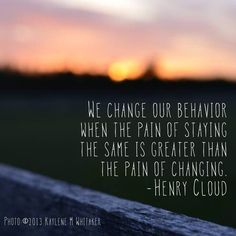 We change our behavior when the pain of staying the same is greater than the pain of changing. -Henry Cloud