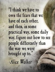 Alice Walker - figure out how to see people differently than the way were brought up to.