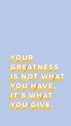"""Your greatness is not what you have, it's what you give."""