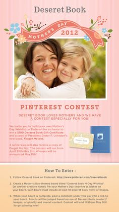 Enter the Deseret Book Mother's Day Contest! We're giving away a 100 dollar gift certificate & 5 copies of Pres. Uchtdorf's book Forget-Me-Not! After you've entered, add a link to your board in the comments. For official rules go to http://on.fb.me/JCfcy3 #pinterest #contest #pintowinme
