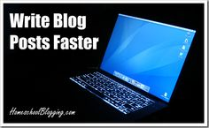Write Blog Posts Faster  http://homeschoolblogging.com/write-blog-posts-faster/#
