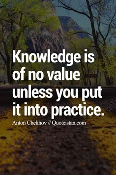 Knowledge is of no value unless you put it into practice.