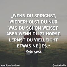 Warum es dir keiner Recht machen kann und wie du damit umgehst CLICK NOW FOR THE RELATED ITEM! ---------------------- dalai lama - when you speak, you only repeat what you already know. But if you listen, you may learn something new. Dalai Lama, Motivational Quotes, Inspirational Quotes, True Words, Friendship Quotes, Quotations, Texts, Lyrics, Life Quotes