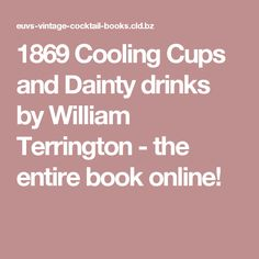 1869 Cooling Cups and Dainty drinks by William Terrington - the entire book online! The first British cocktail book