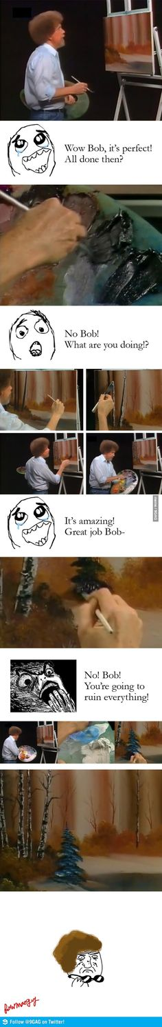"""Bob Ross - This was totally me!!!!!!!!!! I used to do this!!!! I would get upset and be like, """"NOOOOOOOOOOOOO!!!  Your ruined it!!! Oh.my.word. That is the most beautiful thing that I have ever seen!!!!"""""""