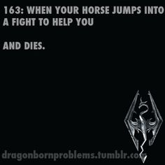OMFG MY STUPID HORSES ALWAYS DID THAT!! now i got my indestructible Shadowmere >:)
