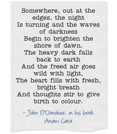 Somewhere, out at the edges, the night Is turning and the waves of darkness Begin to brighten the shore of dawn. The heavy dark falls back to earth And the freed air goes wild with light, The heart fills with fresh, bright breath And thoughts stir to give birth to colour.