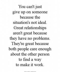 Relationships. You can't just give up on someone because the situation's not ideal. Find a way to make it work.