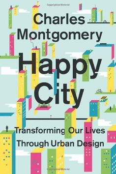 Happy City: Transforming Our Lives Through Urban Design by Charles Montgomery. A journalist travels the world and investigates current socioeconomic theories of happiness to discover why most modern cities are designed to make us miserable and what we can do to change this.