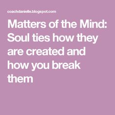 Matters of the Mind: Soul ties how they are created and how you break them