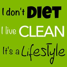 I don't DIET I live CLEAN It's a LIFESTYLE