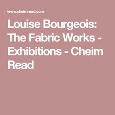 Louise Bourgeois: The Fabric Works - Exhibitions - Cheim Read