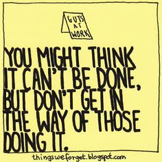 you might think it can't be done, but don't get in the way of those doing it