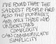 I've found that the saddest people are also the funniest and only those who understand complexity can communicate simplicity.