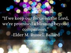 """If we keep our focus on the Lord, we're promised a blessing beyond comparison."" From Elder M. Russell Ballard's October 2014 General Conference address. #ldsconf #SummerBookOfMormonProject"