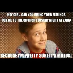 """Mormon Hey Girl. """"Can you bring your feelings for me to the church Tuesday night at 7:00? Because I'm pretty sure it's mutual."""" LDS humor. -TheCulturalHall.com"""