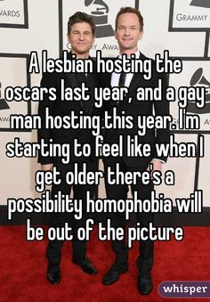 """""""A lesbian hosting the oscars last year, and a gay man hosting this year. I'm starting to feel like when I get older there's a possibility homophobia will be out of the picture"""""""