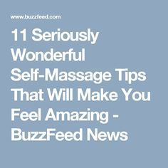 11 Seriously Wonderful Self-Massage Tips That Will Make You Feel Amazing - BuzzFeed News