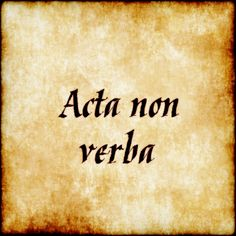 Acta non verba - Action not words.