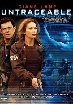 Untraceable (2008) In this tense thriller, cybercops find themselves grappling with a megalomaniacal, murderous psychopath who uses the Internet to show off his grisly handiwork, rigging his site so his remaining captives' fates depend on how many viewers it attracts.  Diane Lane, Colin Hanks, Joseph Cross...TS suspense