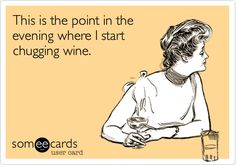 This is the point in the evening where I start chugging wine.  Cheers!