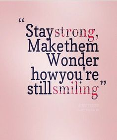 """""""Stay strong, make them Wonder how you're still smiling.""""  Choose to take the high road and focus on the what is going well rather than what might not be."""