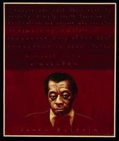 """People who shut their eyes to reality simply invite their own destruction, and anyone who insists on remaining in a state of innocence long after that innocence is dead turns himself into a monster."" - James Baldwin, Fiction writer, essayist, social critic (1924-1987) 