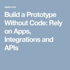 Build a Prototype Without Code: Rely on Apps, Integrations and APIs