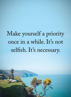 Make yourself a priority once in a while. It's not selfish. It's necessary. thedailyquotes.com