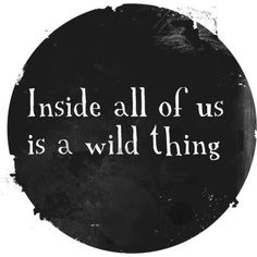 .Inside all of us is a wild thing...