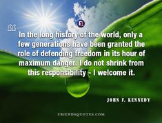 John F. Kennedy Quote In long history - In the long history of the world, only a few generations have been granted the role of defending freedom in its hour of maximum danger. I do not shrink from this responsibility – I welcome it.  - #Inspirational_Quotes, #John_F._Kennedy _ #American, #Been, #Danger, #Defending, #Freedom, #Generations, #Granted, #History, #Hour, #In, #It, #John_F_Kennedy, #Kennedy, #Long, #Maximum, #Only, #Popular_Author, #President, #Responsibility,