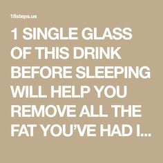 1 SINGLE GLASS OF THIS DRINK BEFORE SLEEPING WILL HELP YOU REMOVE ALL THE FAT YOU'VE HAD IN YOU FROM THE PREVIOUS DAY – 18Steps