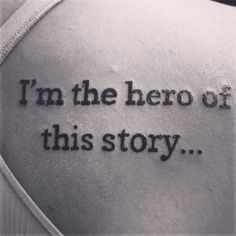 "34th Birthday tattoo 11-15-13 ""I'm the hero of this story"" lots of meaning to me!"