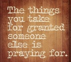 the things I take for granted, someone else is praying for