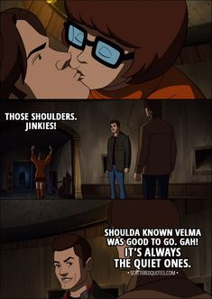 Quote from Supernatural 13x16 │  (Velma kisses Sam) Velma Dinkley: Those shoulders. Jinkies! Dean Winchester: Shoulda known Velma was good to go. Gah! It's always the quiet ones.  │ #Supernatural #ScoobyNatural #Quotes