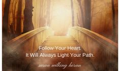 FOLLOW YOUR HEART. IT WILL ALWAYS LIGHT YOUR PATH. SUSAN WILKING HORAN
