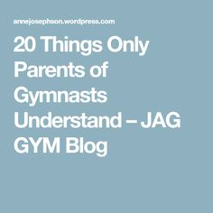 20 Things Only Parents of Gymnasts Understand – JAG GYM Blog