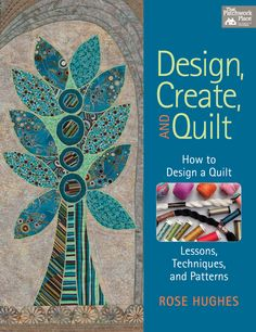 Design, Create, and Quilt: How to Design a Quilt with Lessons, Techniques, and Patterns by Rose Hughes