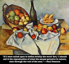 """If I were called upon to define briefly the word Art, I should call it the reproduction of what the senses perceive in nature, seen through the veil of the soul."" — Paul Cezanne"