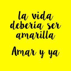 la vida debería ser amarilla, amar y ya