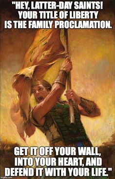"""With our world today becoming similar to the deteriorating Nephite society in the Book of Mormon, one document in particular provides clarity and guidance. http://lds.org/family/proclamation Let us """"make [the proclamation] a banner not unlike General Moroni's 'title of liberty,' and commit ourselves to live by its precepts."""" –Elder M. Russell Ballard http://lds.org/ensign/2013/09/still-a-clarion-call LIKE and SHARE if you agree. http://facebook.com/189155347799517"""