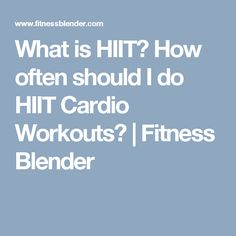 What is HIIT? How often should I do HIIT Cardio Workouts?   Fitness Blender