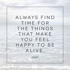 Always find the things that make you feel happy to feel alive
