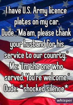 """I have U.S. Army licence plates on my car. Dude :""Ma'am, please thank your husband for his service to our counrty.""  Me: ""I'm the one who served. You're welcome."" Dude: *shocked silence*  "":"