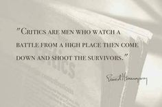 """Critics are men who watch a battle from a high place then come down and shoot the survivors."" -Earnest Hemingway"