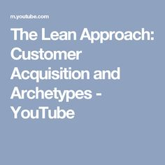 The Lean Approach: Customer Acquisition and Archetypes - YouTube