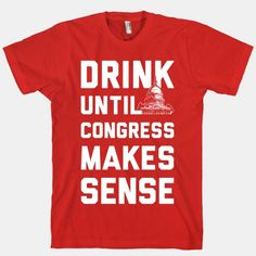 Drink Until Congress Makes Sense #congress #america #drinking #party #usa