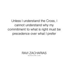"""Ravi Zacharias - """"Unless I understand the Cross, I cannot understand why my commitment to what is right..."""". relationships, marriage, commitments"""