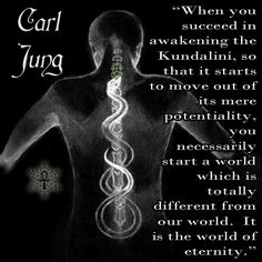 """When you succeed in awakening the Kundalini, so that it starts to move out of its mere potentiality, you necessarily start a world which is totally different from our world. It is the world of eternity."" ~ Carl Jung"