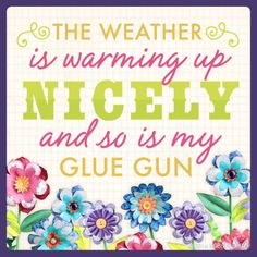 The weather is warming up nicely and so is my glue gun!